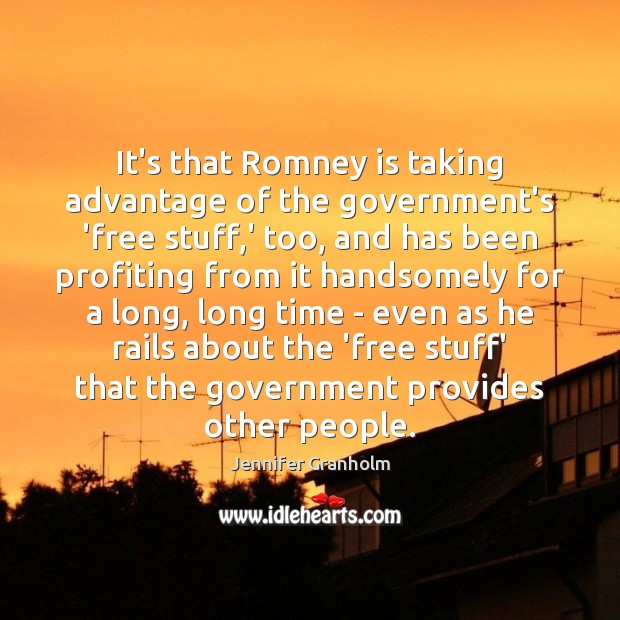 It's that Romney is taking advantage of the government's 'free stuff,' Jennifer Granholm Picture Quote