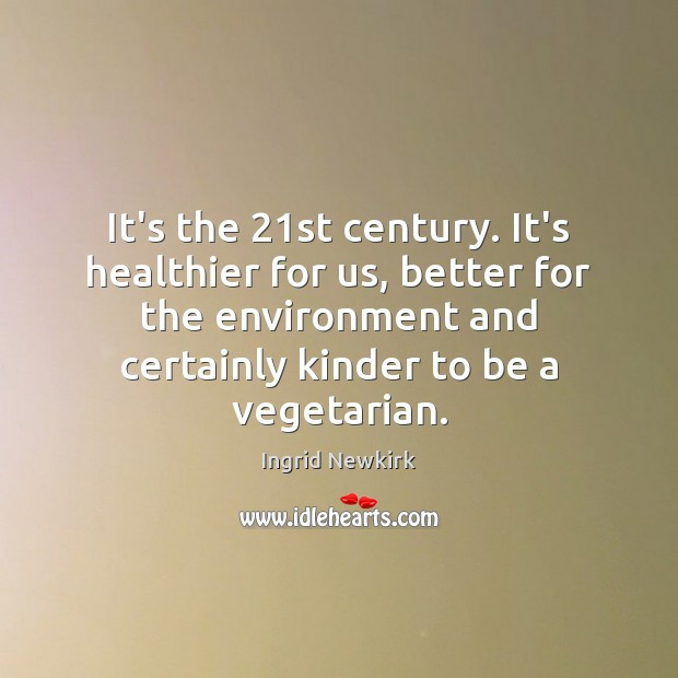 Ingrid Newkirk Picture Quote image saying: It's the 21st century. It's healthier for us, better for the environment