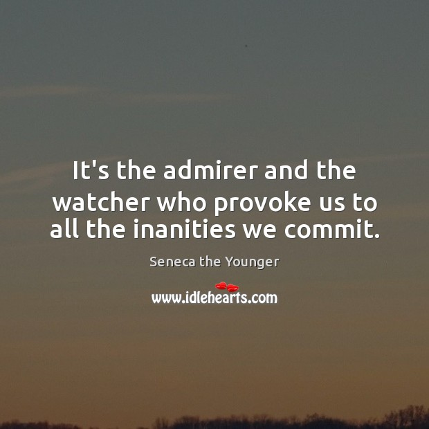 It's the admirer and the watcher who provoke us to all the inanities we commit. Image