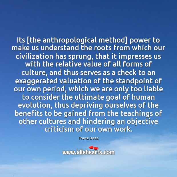 Its [the anthropological method] power to make us understand the roots from Image