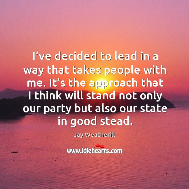 It's the approach that I think will stand not only our party but also our state in good stead. Jay Weatherill Picture Quote