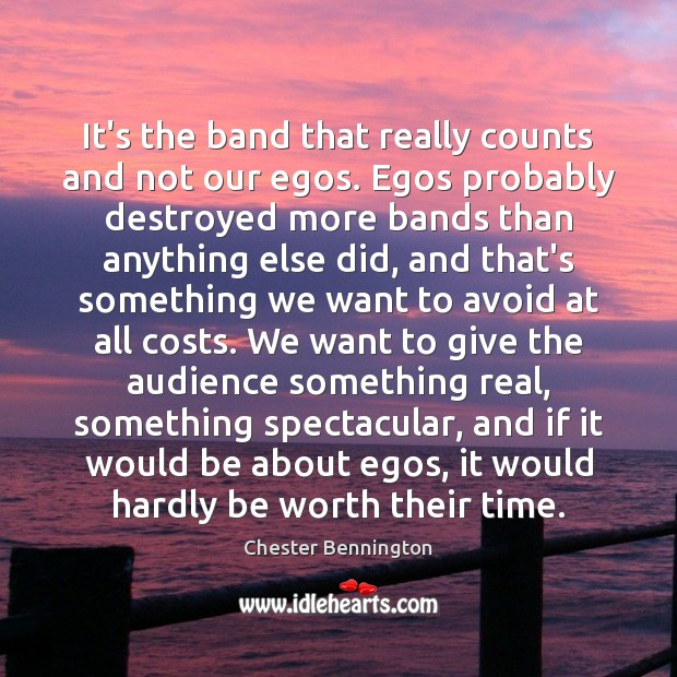 It's the band that really counts and not our egos. Egos probably Chester Bennington Picture Quote
