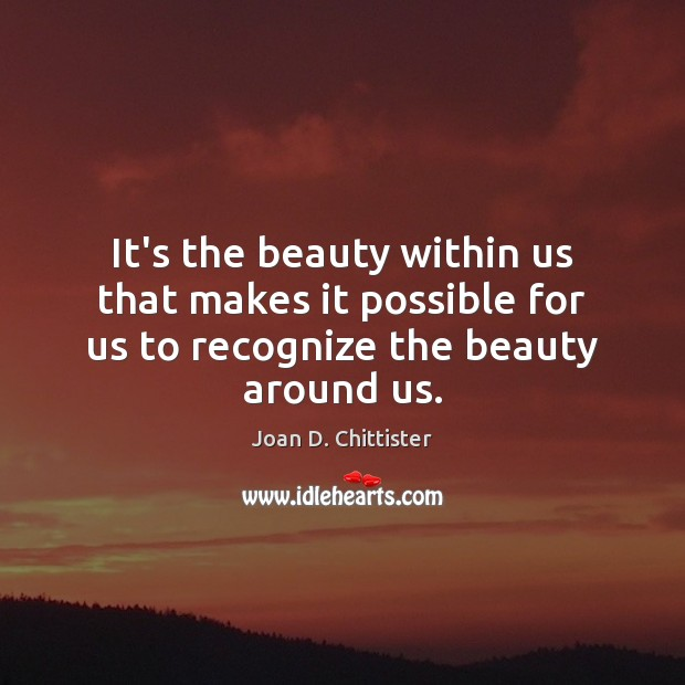 Image, It's the beauty within us that makes it possible for us to recognize the beauty around us.