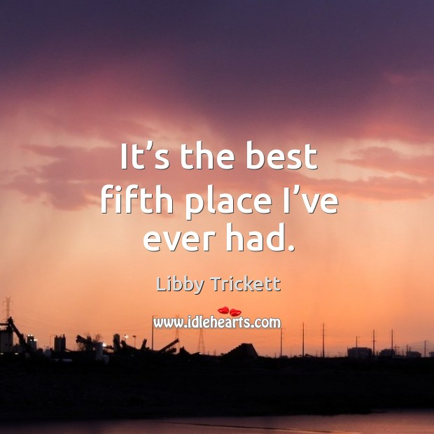 It's the best fifth place I've ever had. Image