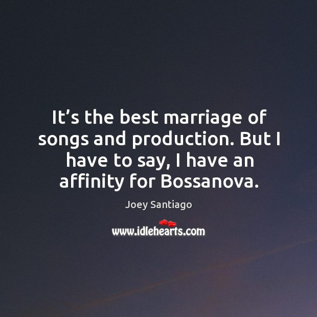 It's the best marriage of songs and production. But I have to say, I have an affinity for bossanova. Joey Santiago Picture Quote