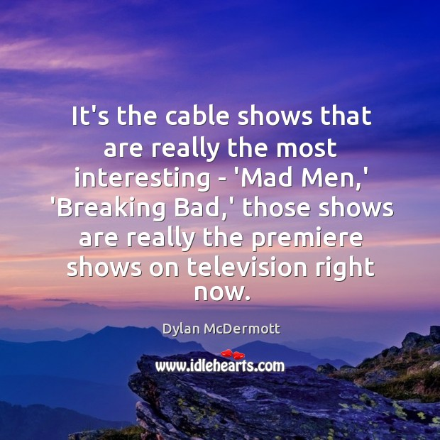 It's the cable shows that are really the most interesting – 'Mad Dylan McDermott Picture Quote