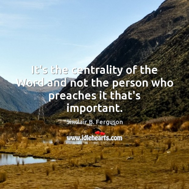 It's the centrality of the Word and not the person who preaches it that's important. Image