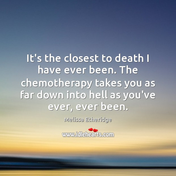 It's the closest to death I have ever been. The chemotherapy takes Melissa Etheridge Picture Quote