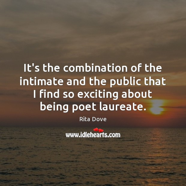 It's the combination of the intimate and the public that I find Rita Dove Picture Quote