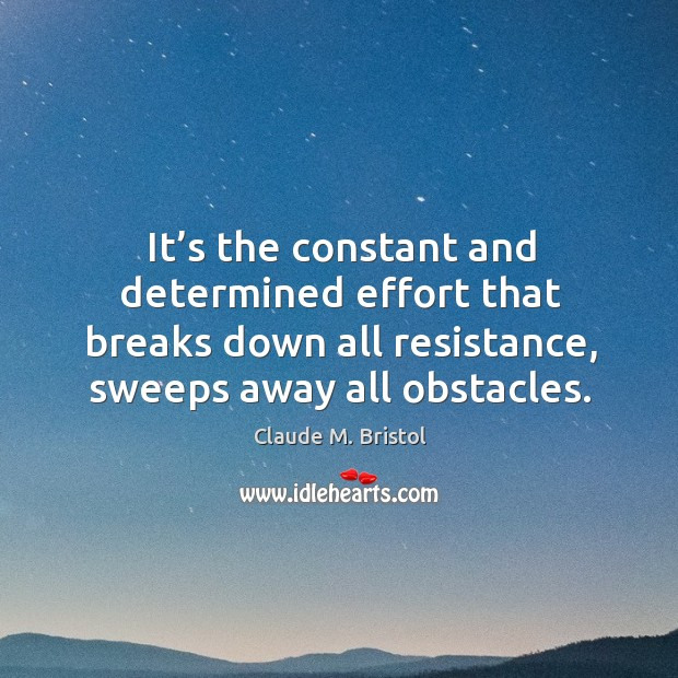 It's the constant and determined effort that breaks down all resistance, sweeps away all obstacles. Image
