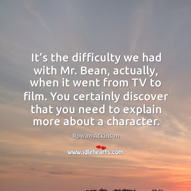 It's the difficulty we had with mr. Bean, actually, when it went from tv to film. Image