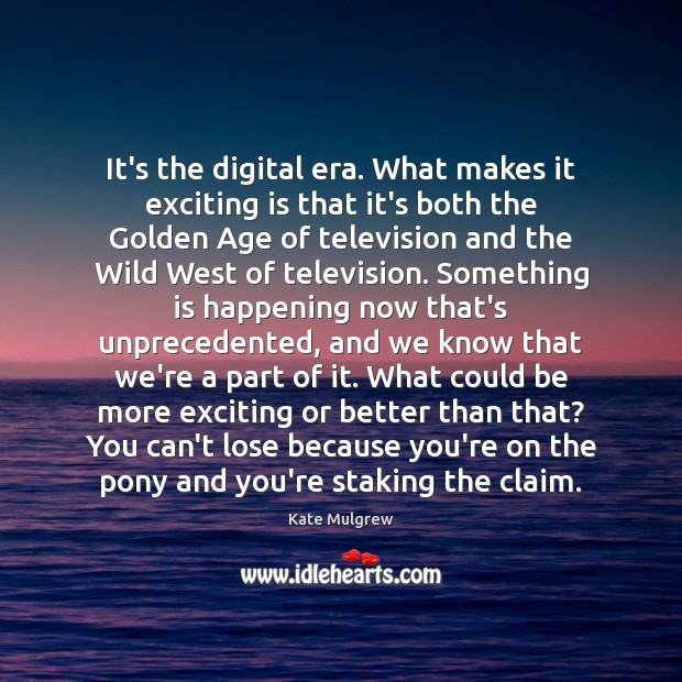 It's the digital era. What makes it exciting is that it's both Kate Mulgrew Picture Quote