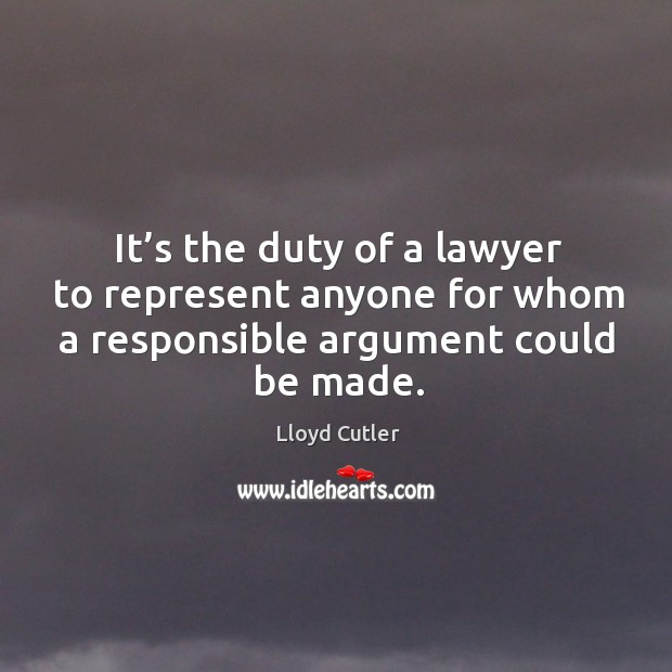 It's the duty of a lawyer to represent anyone for whom a responsible argument could be made. Image