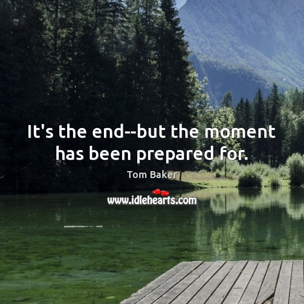It's the end–but the moment has been prepared for. Tom Baker Picture Quote
