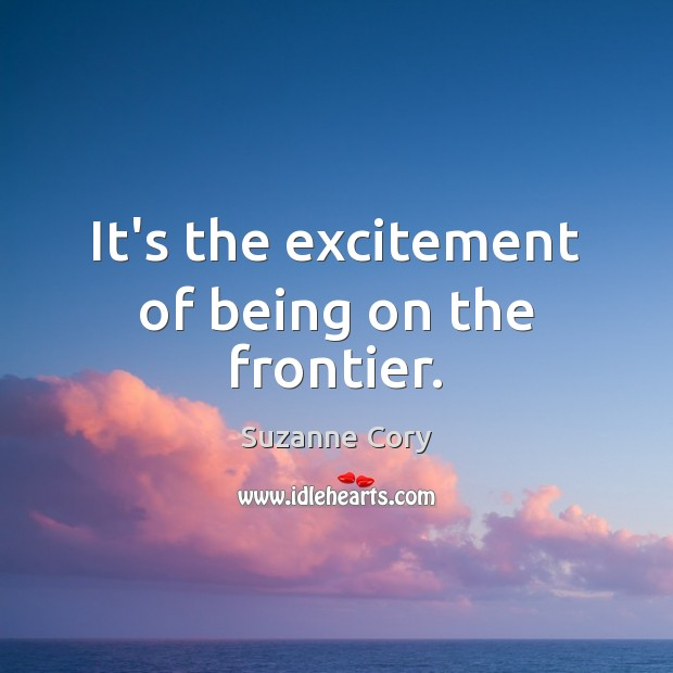 It's the excitement of being on the frontier. Image