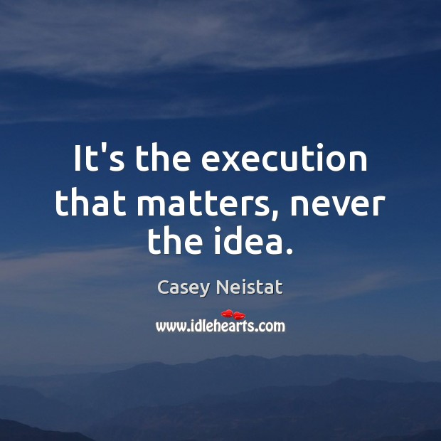 It's the execution that matters, never the idea. Image