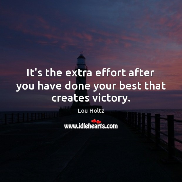It's the extra effort after you have done your best that creates victory. Lou Holtz Picture Quote