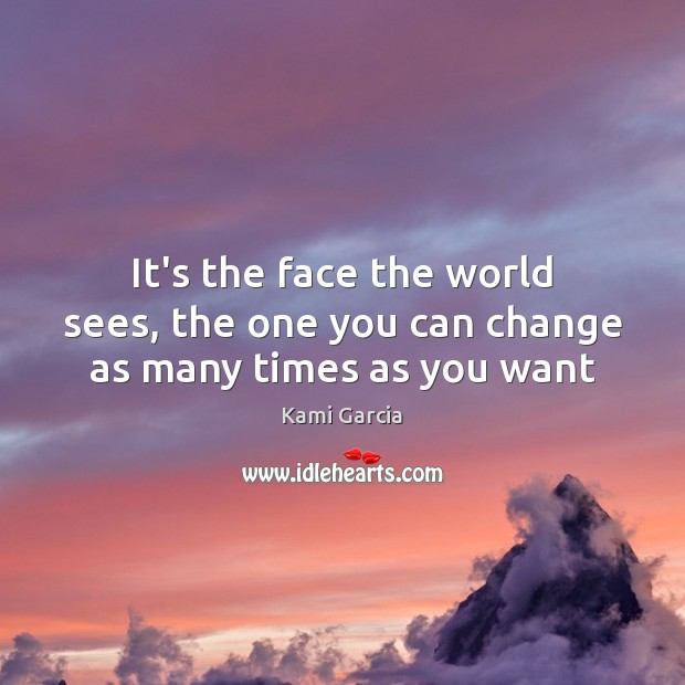 It's the face the world sees, the one you can change as many times as you want Kami Garcia Picture Quote