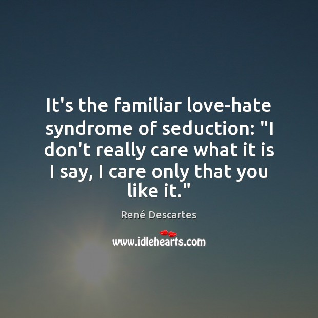 """It's the familiar love-hate syndrome of seduction: """"I don't really care what René Descartes Picture Quote"""