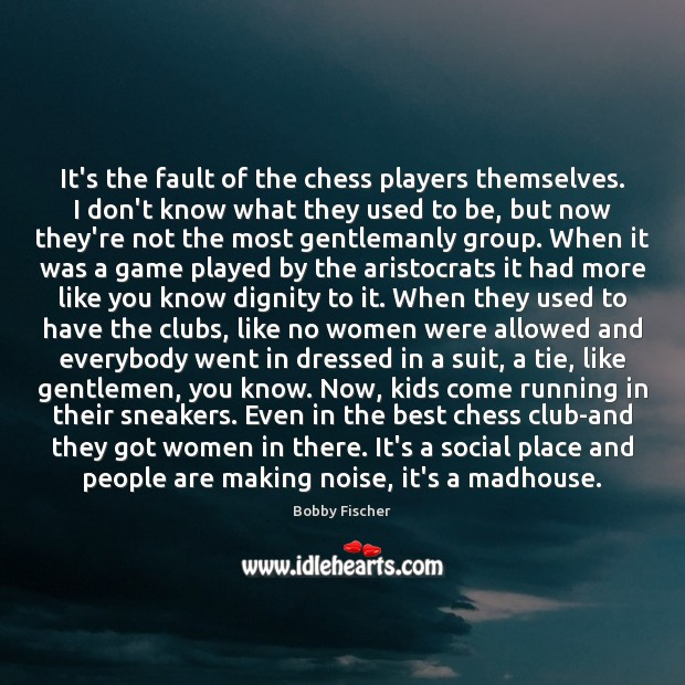 It's the fault of the chess players themselves. I don't know what Bobby Fischer Picture Quote