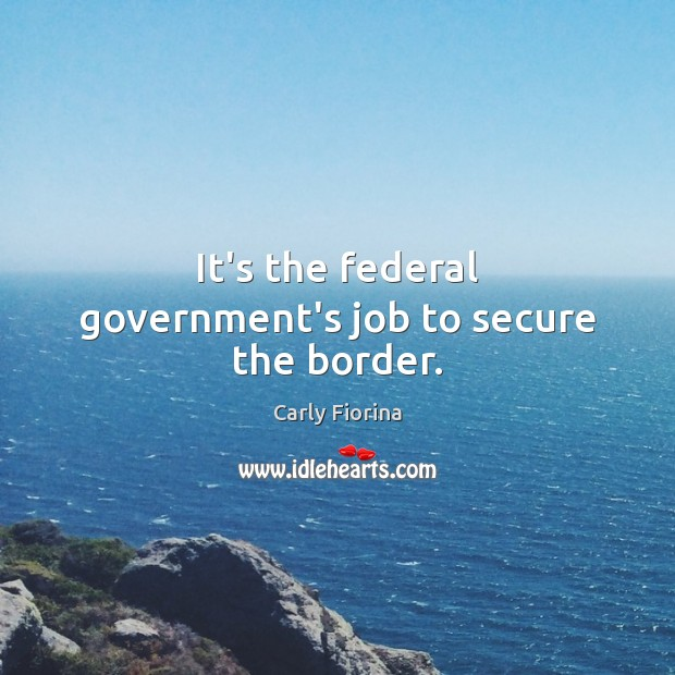 It's the federal government's job to secure the border. Image