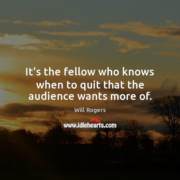 It's the fellow who knows when to quit that the audience wants more of. Will Rogers Picture Quote