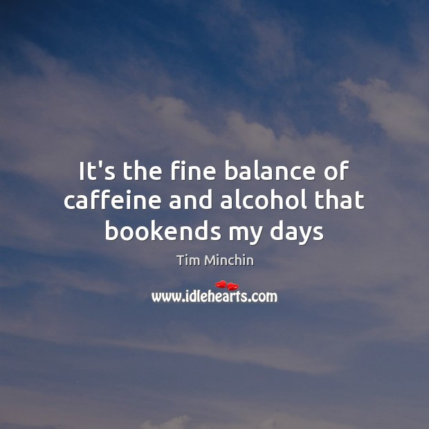 It's the fine balance of caffeine and alcohol that bookends my days Image
