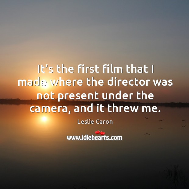 Image, It's the first film that I made where the director was not present under the camera, and it threw me.