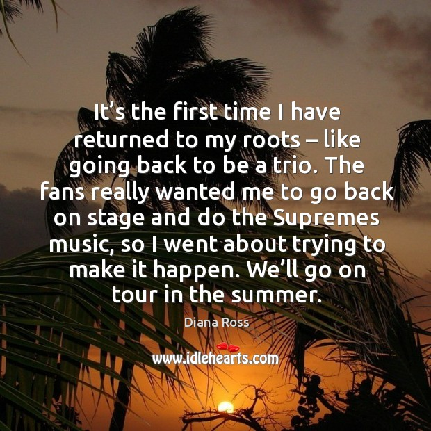 It's the first time I have returned to my roots – like going back to be a trio. Diana Ross Picture Quote