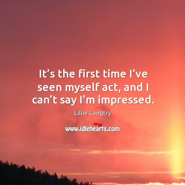 It's the first time I've seen myself act, and I can't say I'm impressed. Lillie Langtry Picture Quote