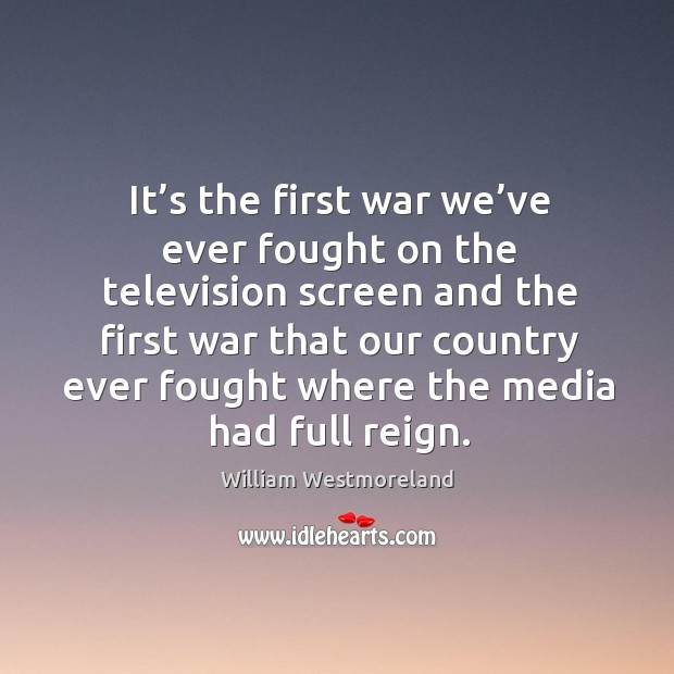 It's the first war we've ever fought on the television screen and the first war that our Image