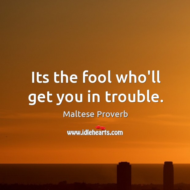 Its the fool who'll get you in trouble. Maltese Proverbs Image