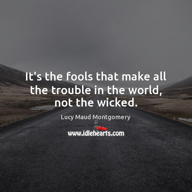 It's the fools that make all the trouble in the world, not the wicked. Lucy Maud Montgomery Picture Quote