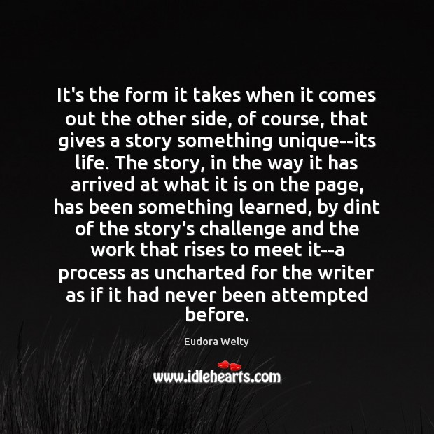It's the form it takes when it comes out the other side, Eudora Welty Picture Quote