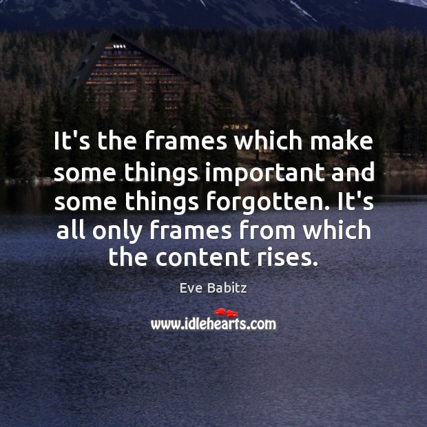 It's the frames which make some things important and some things forgotten. Image