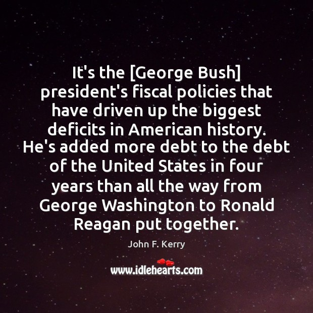 It's the [George Bush] president's fiscal policies that have driven up the John F. Kerry Picture Quote