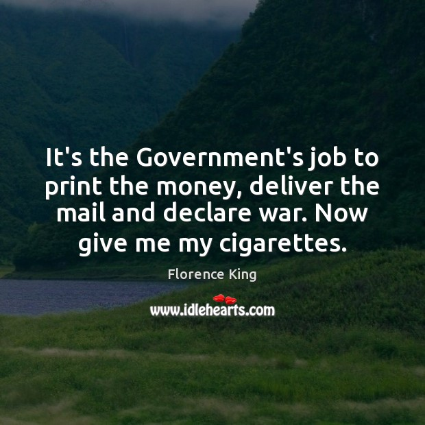 It's the Government's job to print the money, deliver the mail and Florence King Picture Quote