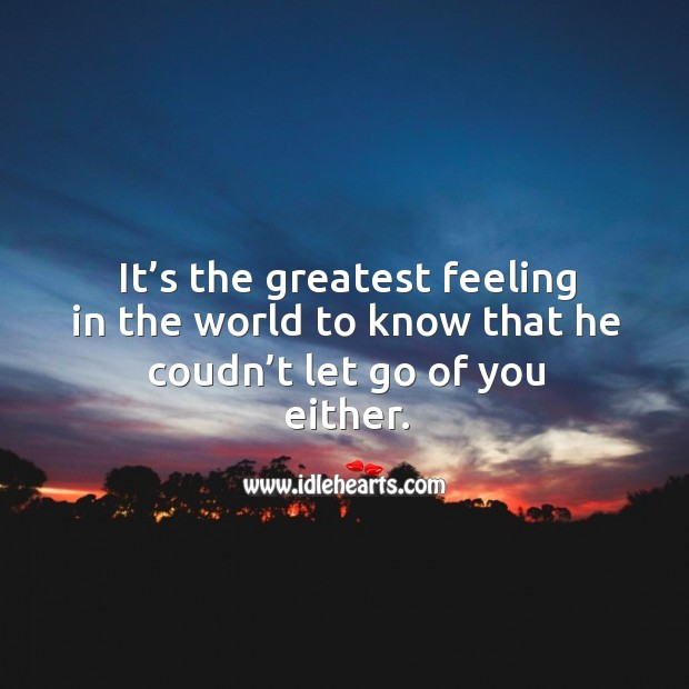 It's the greatest feeling in the world to know that he coudn't let go of you either. Image