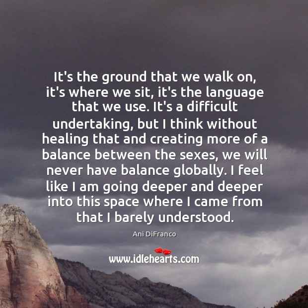 It's the ground that we walk on, it's where we sit, it's Ani DiFranco Picture Quote