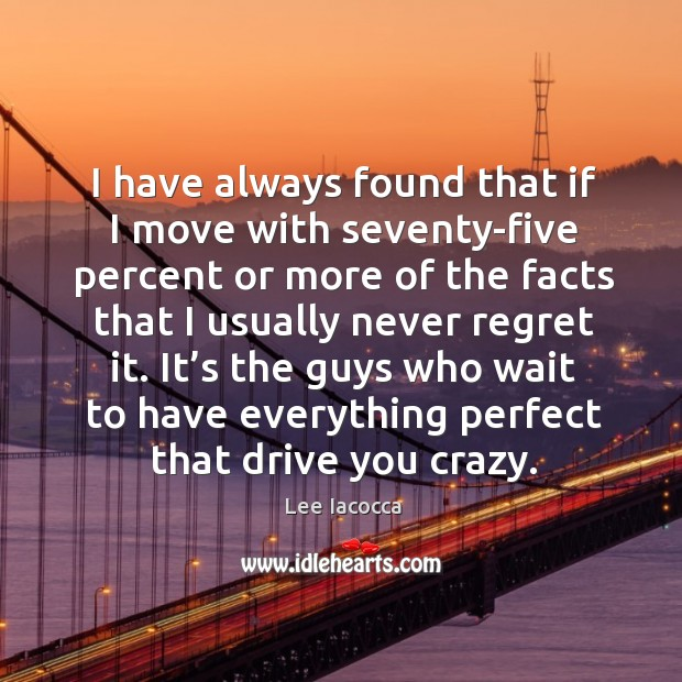It's the guys who wait to have everything perfect that drive you crazy. Never Regret Quotes Image