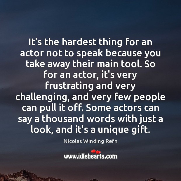 It's the hardest thing for an actor not to speak because you Image