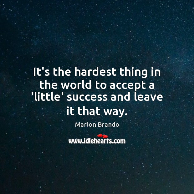 Marlon Brando Picture Quote image saying: It's the hardest thing in the world to accept a 'little' success and leave it that way.