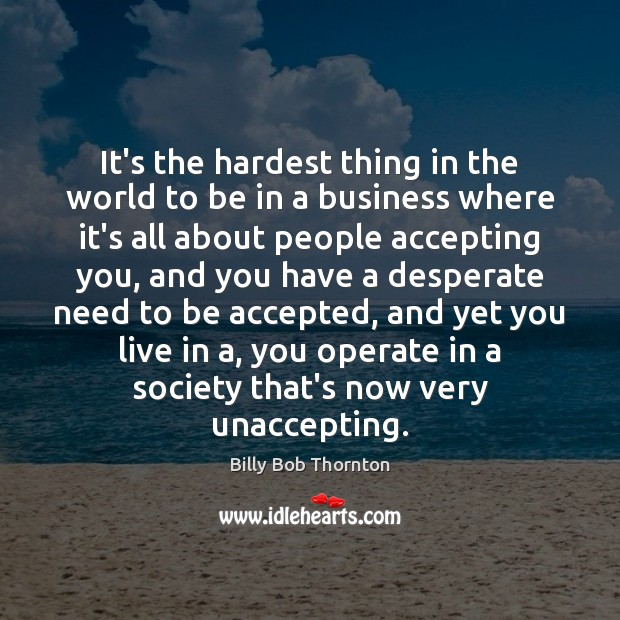It's the hardest thing in the world to be in a business Billy Bob Thornton Picture Quote