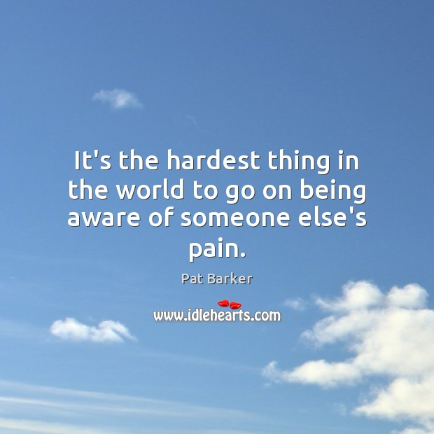 It's the hardest thing in the world to go on being aware of someone else's pain. Pat Barker Picture Quote