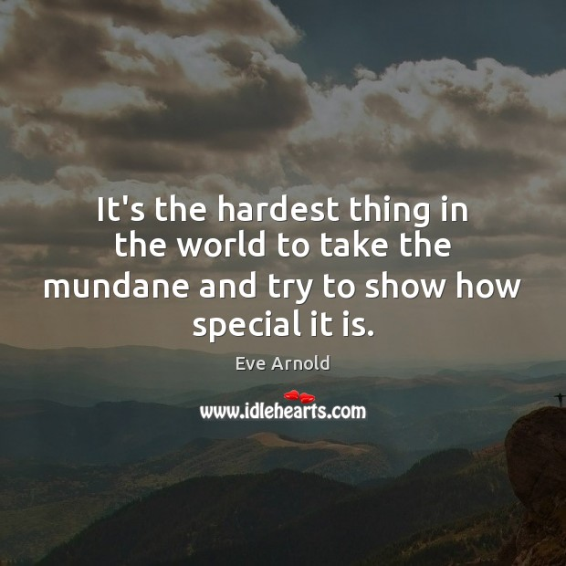 It's the hardest thing in the world to take the mundane and try to show how special it is. Image