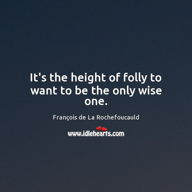 It's the height of folly to want to be the only wise one. François de La Rochefoucauld Picture Quote