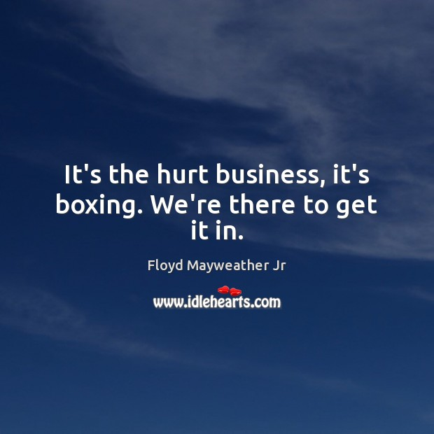 It's the hurt business, it's boxing. We're there to get it in. Floyd Mayweather Jr Picture Quote
