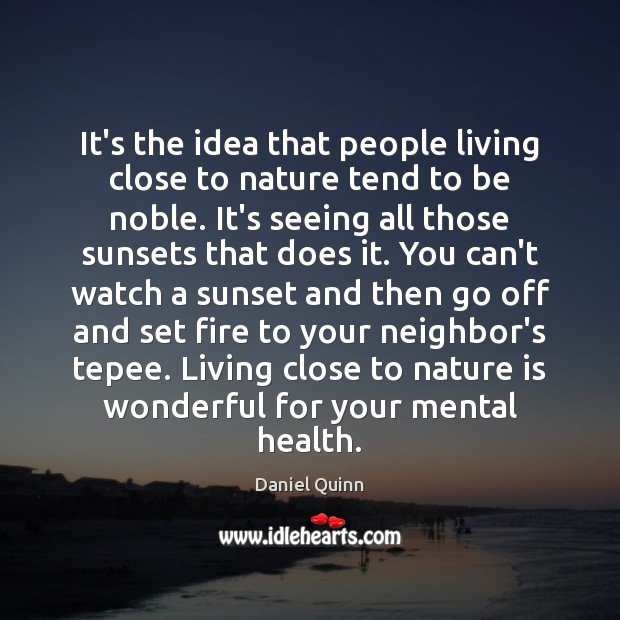 It's the idea that people living close to nature tend to be Daniel Quinn Picture Quote