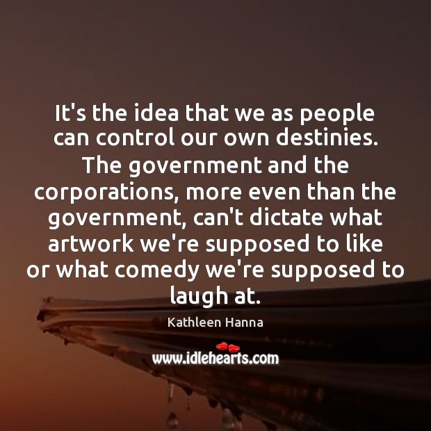 It's the idea that we as people can control our own destinies. Image