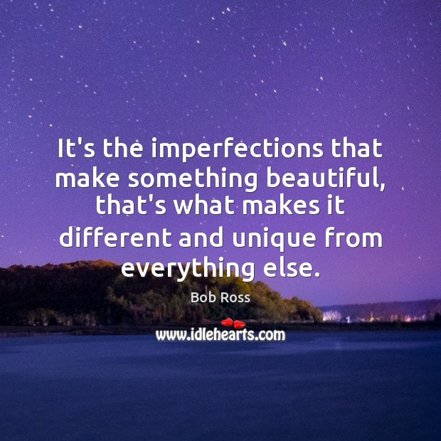 It's the imperfections that make something beautiful, that's what makes it different Image